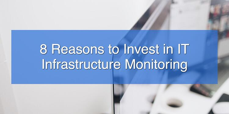 8 Reasons to Invest in IT Infrastructure Monitoring