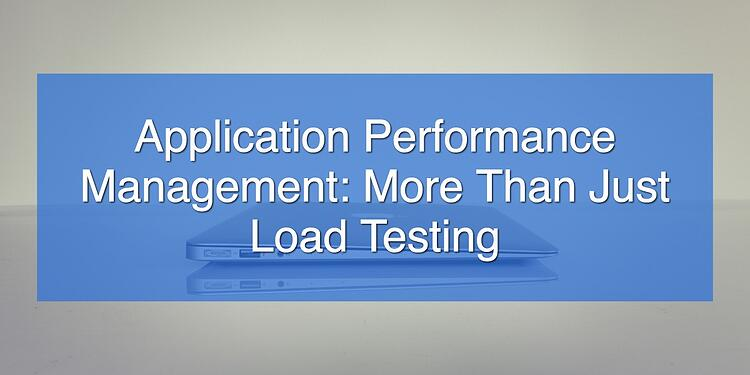 Application Performance Management_ More Than Just Load Testing