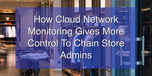 How Cloud Network Monitoring Gives More Control To Chain Store Admins.jpg