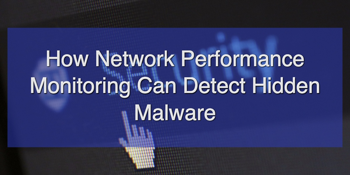 How Network Performance Monitoring Can Detect Hidden Malware.jpg