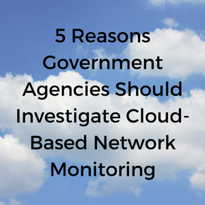 5_Reasons_Government_Agencies_Should_Investigate_Cloud-Based_Network_Monitoring.png