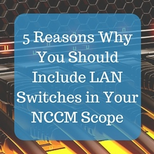 5 Reasons Why You Should Include LAN Switches in Your NCCM Scope