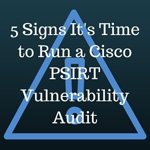5_Signs_Its_Time_to_Run_a_Cisco_PSIRT_Vulnerability_Audit.jpg