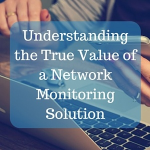 Understanding the True Value of a Network Monitoring Solution